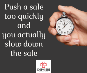 push a sale too quickly and you slow down the sale